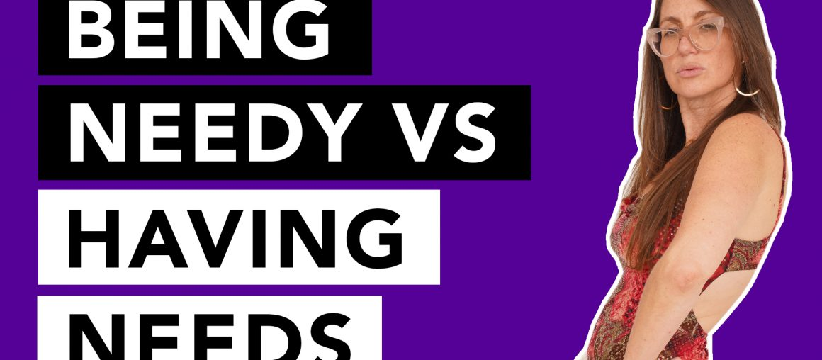 Being needy vs having needs: learn the difference to improve your relationships!